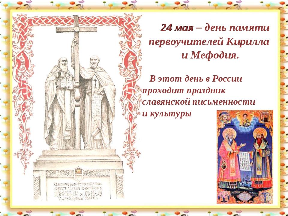 24 мая – день памяти первоучителей Кирилла и Мефодия. В этот день в России п...