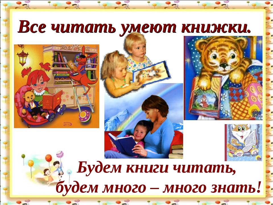 Все читать умеют книжки. Будем книги читать, будем много – много знать!