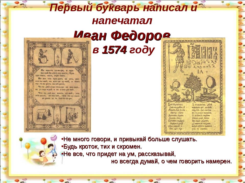 Первый букварь написал и напечатал Иван Федоров в 1574 году Не много говори,...