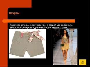 Шорты Короткие штаны, в соответствие с модой- до колен или выше. Используются