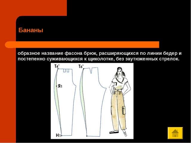 Бананы образное название фасона брюк, расширяющихся по линии бедер и постепен...
