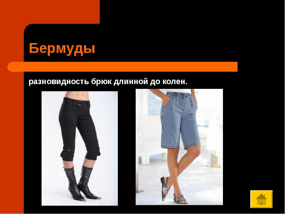 Бермуды разновидность брюк длинной до колен.