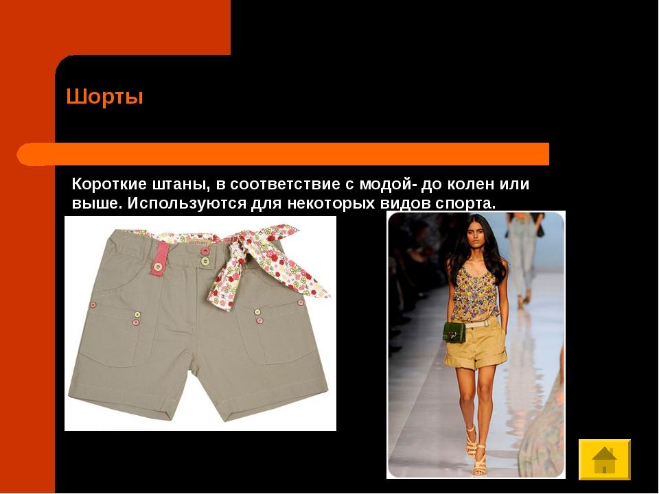 Шорты Короткие штаны, в соответствие с модой- до колен или выше. Используются...