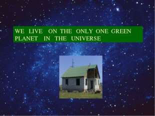 WE LIVE ON THE ONLY ONE GREEN PLANET IN THE UNIVERSE