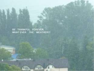 BE THANKFUL FOREVER WHAT EVER THE WEATHER!!!