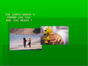 THE EARTH NEEDS A FRIEND LIKE YOU , ARE YOU READY ?
