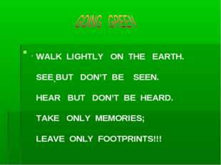 . , WALK LIGHTLY ON THE EARTH. SEE BUT DON'T BE SEEN. HEAR BUT DON'T BE HEARD