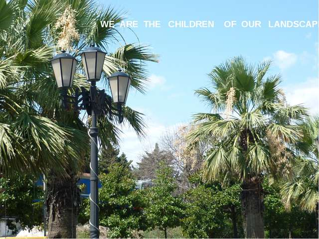 ; WE ARE THE CHILDREN OF OUR LANDSCAPE
