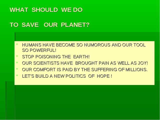 WHAT SHOULD WE DO TO SAVE OUR PLANET? HUMANS HAVE BECOME SO NUMOROUS AND OUR...