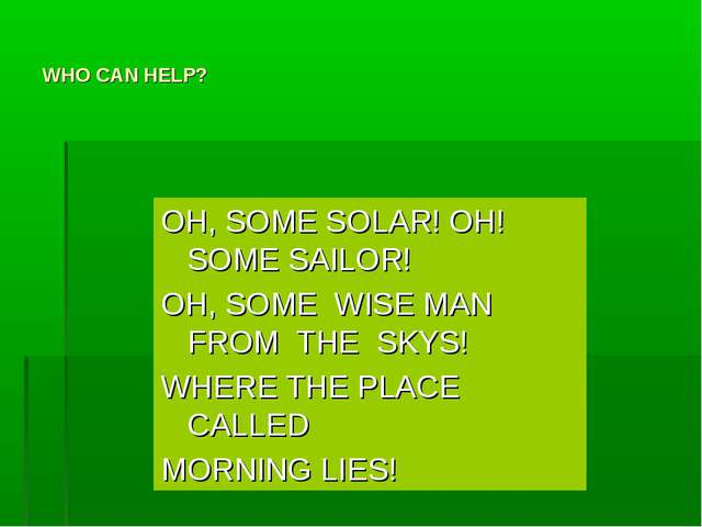 WHO CAN HELP? OH, SOME SOLAR! OH! SOME SAILOR! OH, SOME WISE MAN FROM THE SKY...