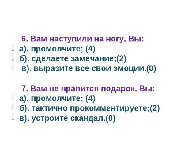 6. Вам наступили на ногу. Вы: а). промолчите; (4) б). сделаете замечание;(2)...