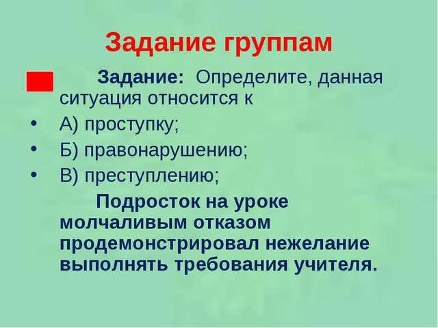 Задание группам Задание: Определите, данная ситуация относится к А) проступку...