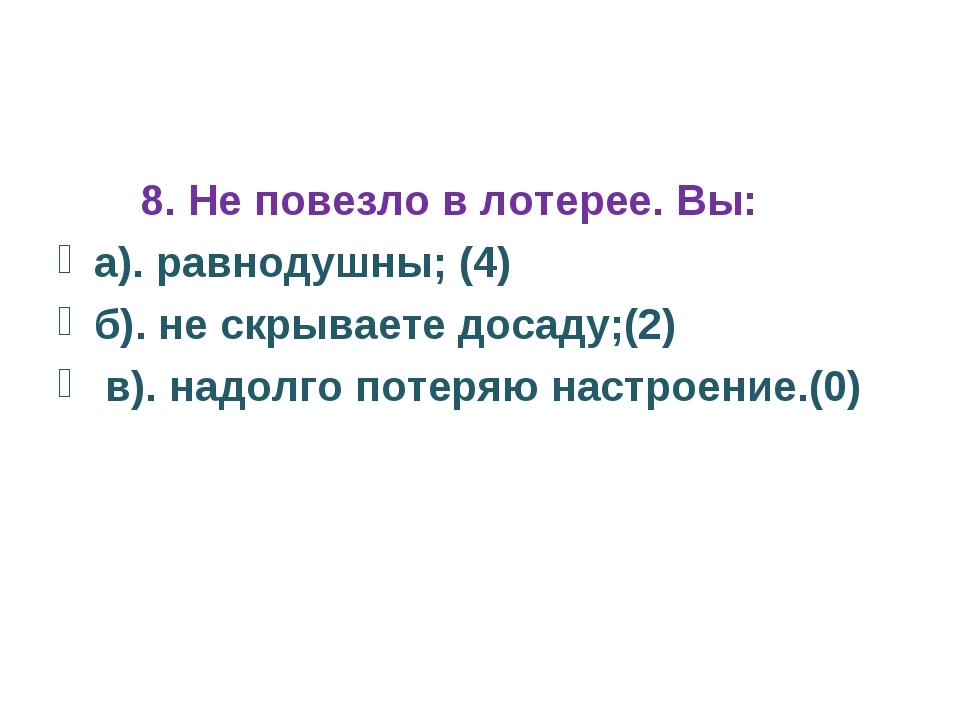 8. Не повезло в лотерее. Вы: а). равнодушны; (4) б). не скрываете досаду;(2)...
