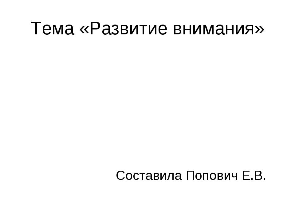 Тема «Развитие внимания» Составила Попович Е.В.