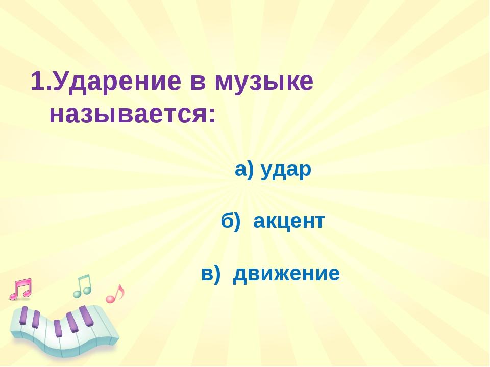 Ударение в музыке называется: а) удар б) акцент в) движение