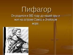 Пифагор Он родился в 582 году до нашей эры и жил на острове Самос в Эгейском