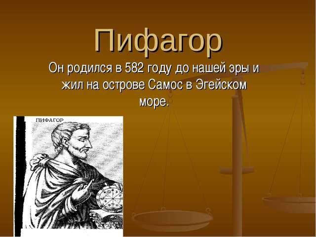 Пифагор Он родился в 582 году до нашей эры и жил на острове Самос в Эгейском...