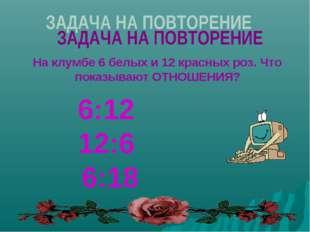 На клумбе 6 белых и 12 красных роз. Что показывают ОТНОШЕНИЯ? 6:12 12:6 6:18