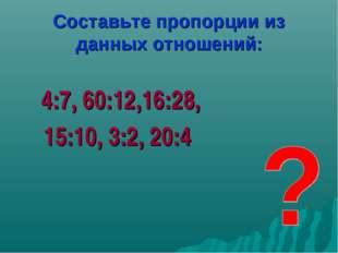 Составьте пропорции из данных отношений: 4:7, 60:12,16:28, 15:10, 3:2, 20:4