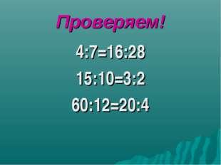 Проверяем! 4:7=16:28 15:10=3:2 60:12=20:4