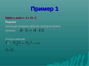 Пример 1 Найти x, если x : 4 = 15 : 5 Решение: Используя основное свойство пр