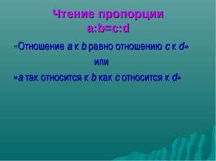 Чтение пропорции a:b=c:d «Отношение a к b равно отношению с к d» или «a так о