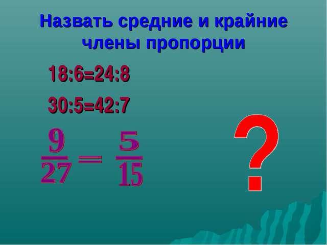 Назвать средние и крайние члены пропорции 18:6=24:8 30:5=42:7