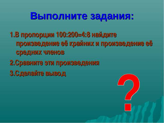 Выполните задания: 1.В пропорции 100:200=4:8 найдите произведение её крайних...