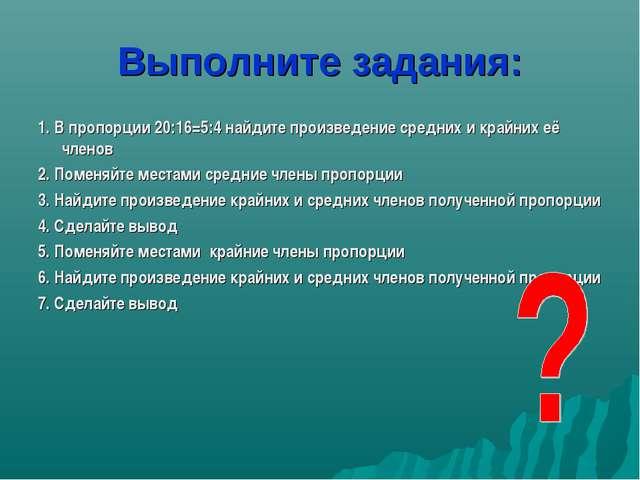 Выполните задания: 1. В пропорции 20:16=5:4 найдите произведение средних и кр...