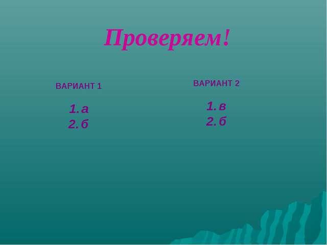ВАРИАНТ 1 а б ВАРИАНТ 2 в б Проверяем!
