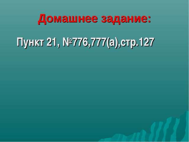 Домашнее задание: Пункт 21, №776,777(а),стр.127