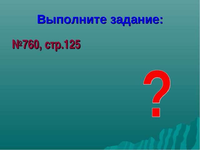 Выполните задание: №760, стр.125