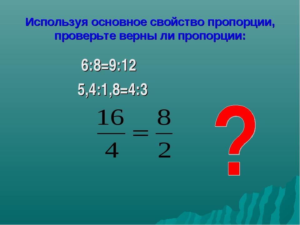 Используя основное свойство пропорции, проверьте верны ли пропорции: 6:8=9:12...