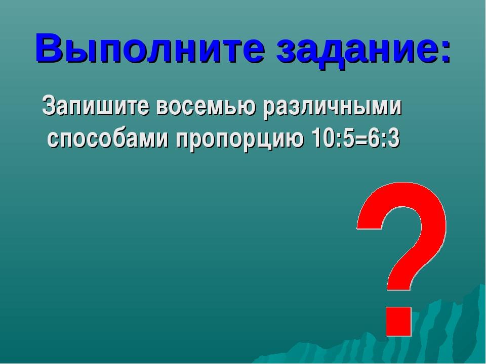 Выполните задание: Запишите восемью различными способами пропорцию 10:5=6:3