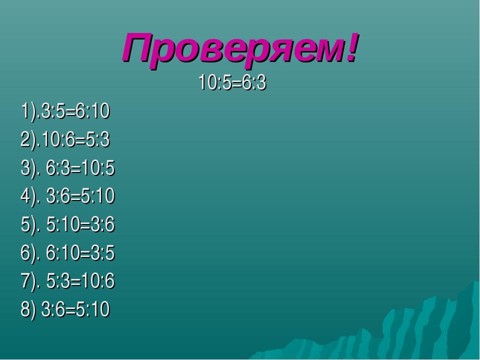 Проверяем! 10:5=6:3 1).3:5=6:10 2).10:6=5:3 3). 6:3=10:5 4). 3:6=5:10 5). 5:1...