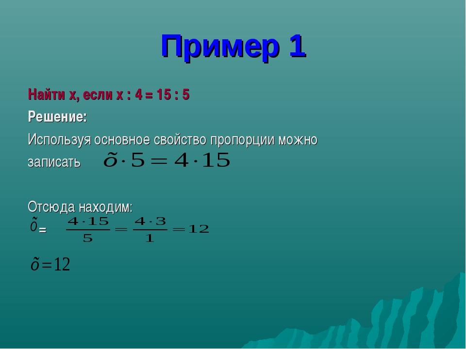 Пример 1 Найти x, если x : 4 = 15 : 5 Решение: Используя основное свойство пр...