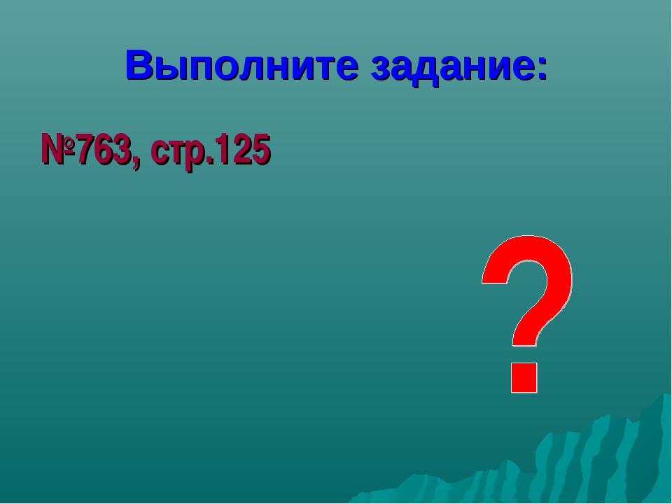 Выполните задание: №763, стр.125