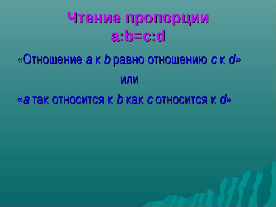 Чтение пропорции a:b=c:d «Отношение a к b равно отношению с к d» или «a так о...