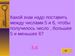 Какой знак надо поставить между числами 5 и 6, чтобы получилось число , больш