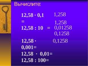 Вычислите: 12,58 · 0,1= 12,58 : 10 = 12,58 · 0,001= 12,58 · 0,01= 12,58 :