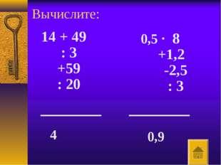 Вычислите: 14 + 49 : 3 +59 : 20 4 0,5 · 8 +1,2 -2,5 : 3 0,9