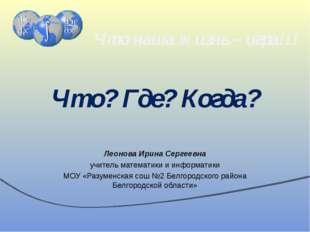 Что? Где? Когда? Леонова Ирина Сергеевна учитель математики и информатики МОУ