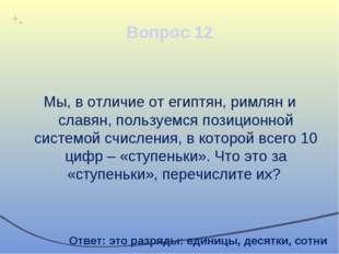 Вопрос 12 Мы, в отличие от египтян, римлян и славян, пользуемся позиционной с