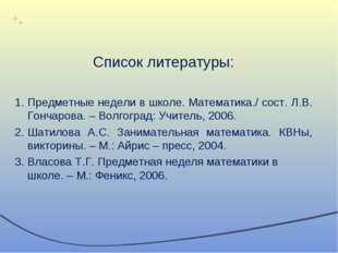 Список литературы: Предметные недели в школе. Математика./ сост. Л.В. Гончаро
