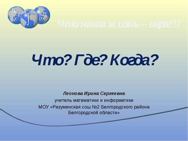 Что? Где? Когда? Леонова Ирина Сергеевна учитель математики и информатики МОУ...
