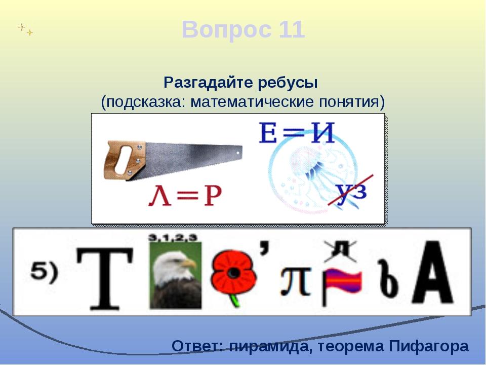Вопрос 11 Разгадайте ребусы (подсказка: математические понятия) Ответ: пирами...