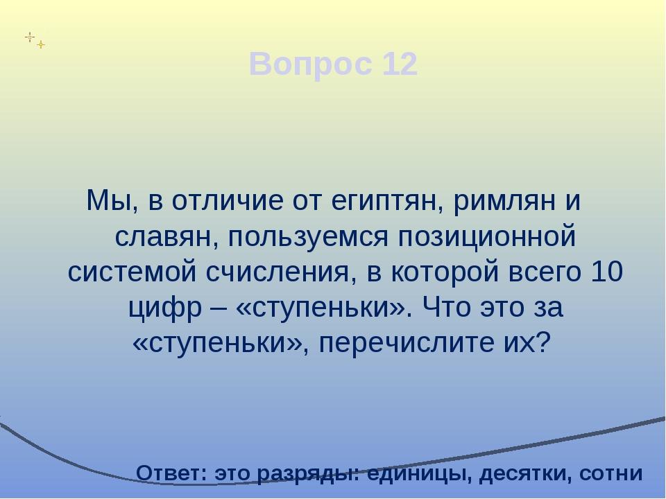 Вопрос 12 Мы, в отличие от египтян, римлян и славян, пользуемся позиционной с...