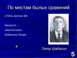 По местам былых сражений Петр Шабалин 5 «Пять против 38» Вахлов В. – однополч
