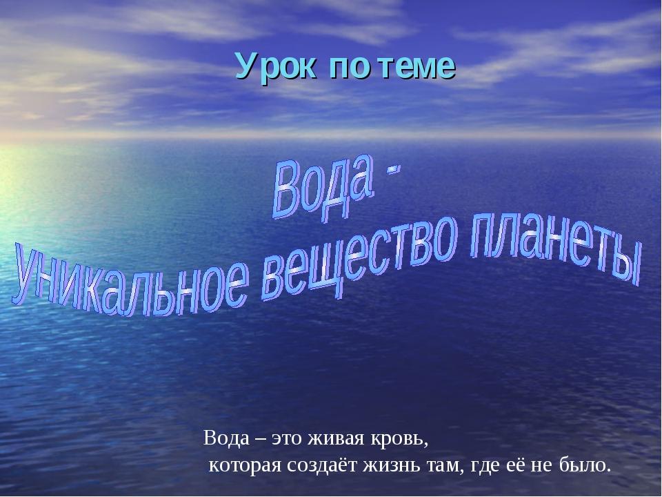 Урок по теме Вода – это живая кровь, которая создаёт жизнь там, где её не было.