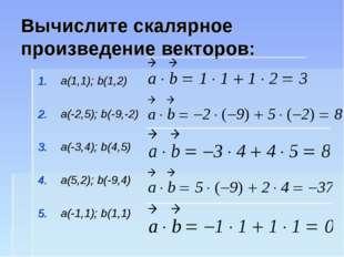 Вычислите скалярное произведение векторов: a(1,1); b(1,2) a(-2,5); b(-9,-2) a